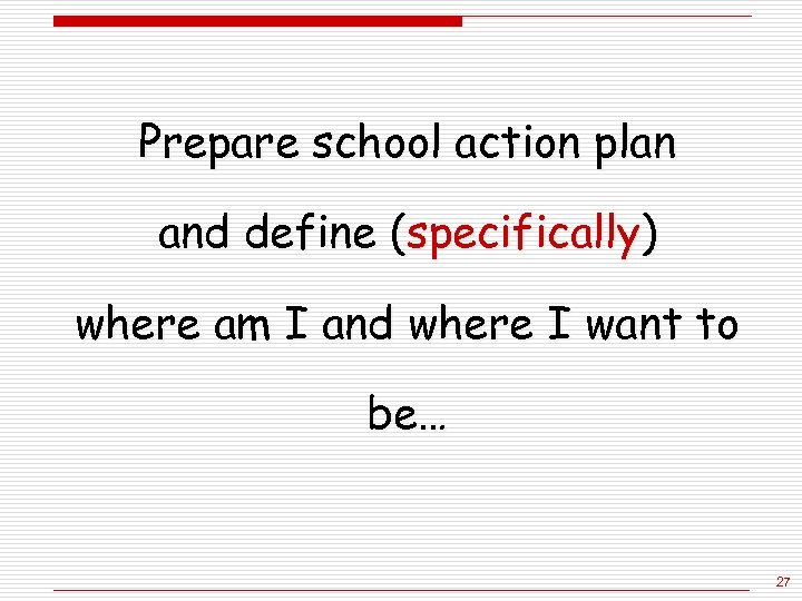 Prepare school action plan and define (specifically) where am I and where I want