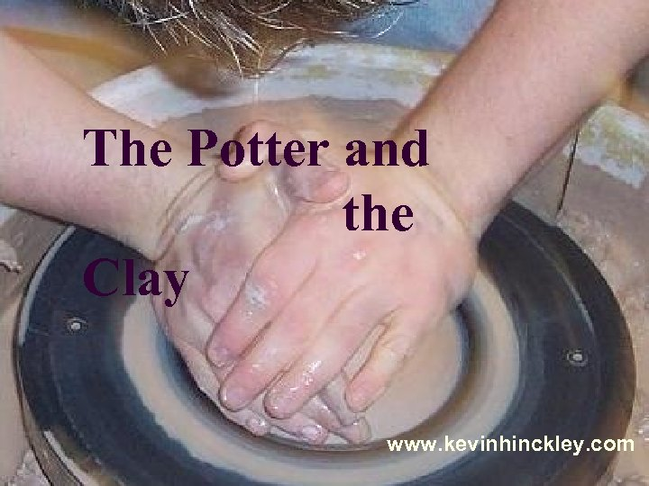The Potter and the Clay www. kevinhinckley. com