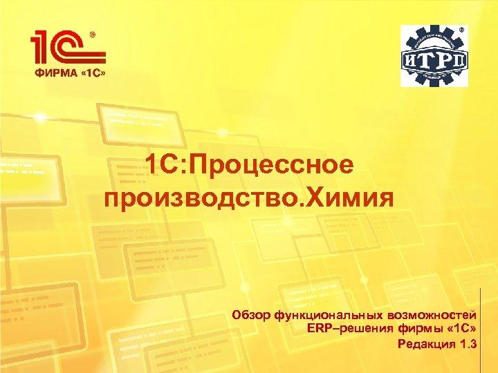 1 С: Процессное производство. Химия Обзор функциональных возможностей ERP–решения фирмы « 1 С» Редакция