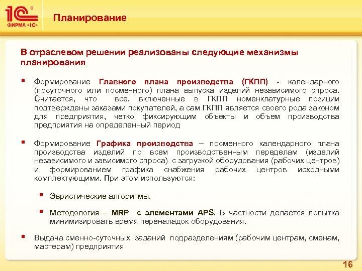 Планирование В отраслевом решении реализованы следующие механизмы планирования § Формирование Главного плана производства (ГКПП)