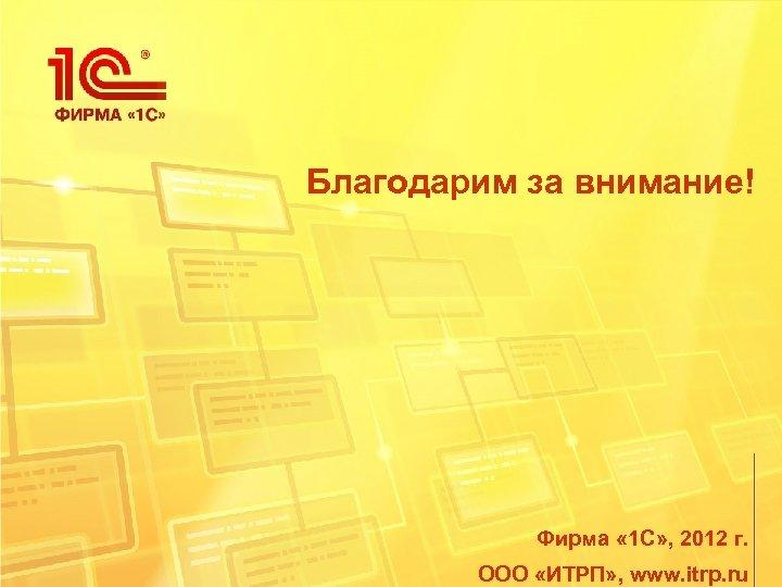 Благодарим за внимание! Фирма « 1 С» , 2012 г. ООО «ИТРП» , www.