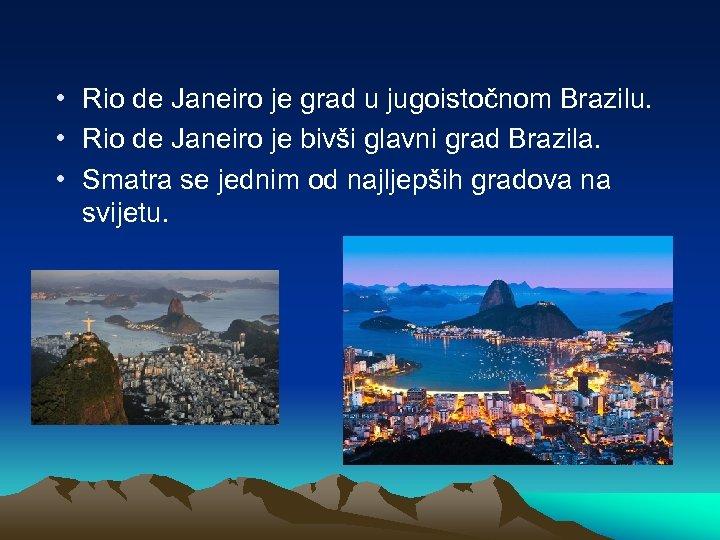 • Rio de Janeiro je grad u jugoistočnom Brazilu. • Rio de Janeiro