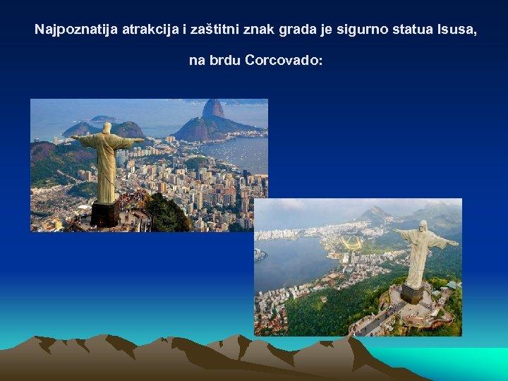 Najpoznatija atrakcija i zaštitni znak grada je sigurno statua Isusa, na brdu Corcovado: