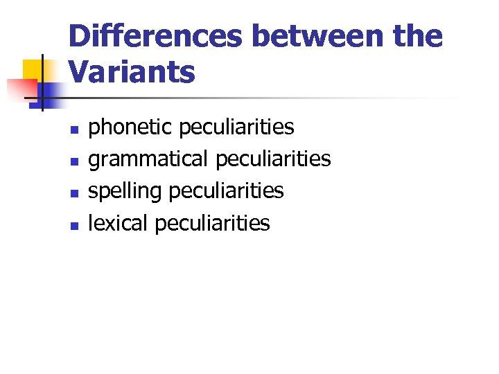 Differences between the Variants n n phonetic peculiarities grammatical peculiarities spelling peculiarities lexical peculiarities