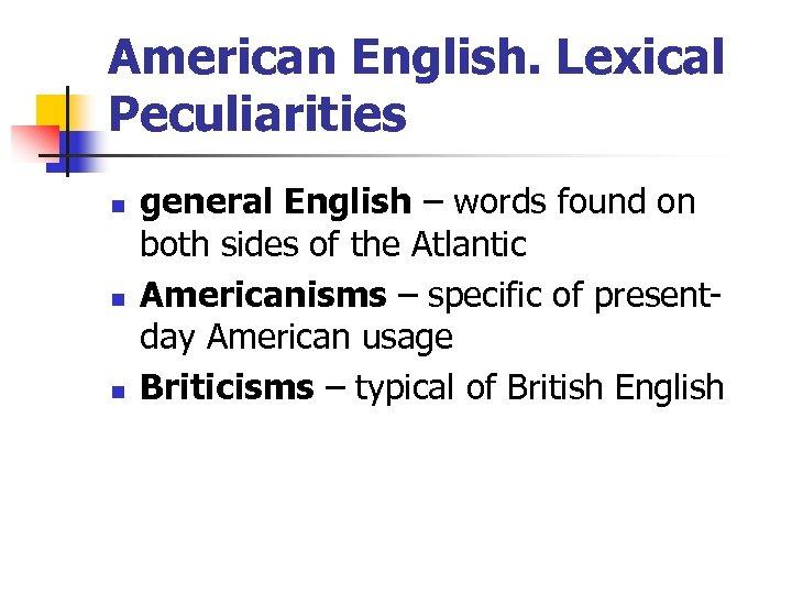 American English. Lexical Peculiarities n n n general English – words found on both