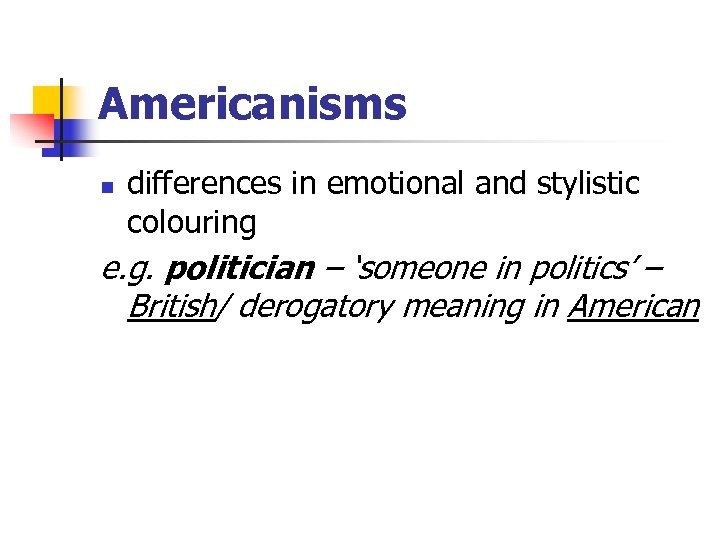 Americanisms n differences in emotional and stylistic colouring e. g. politician – 'someone in