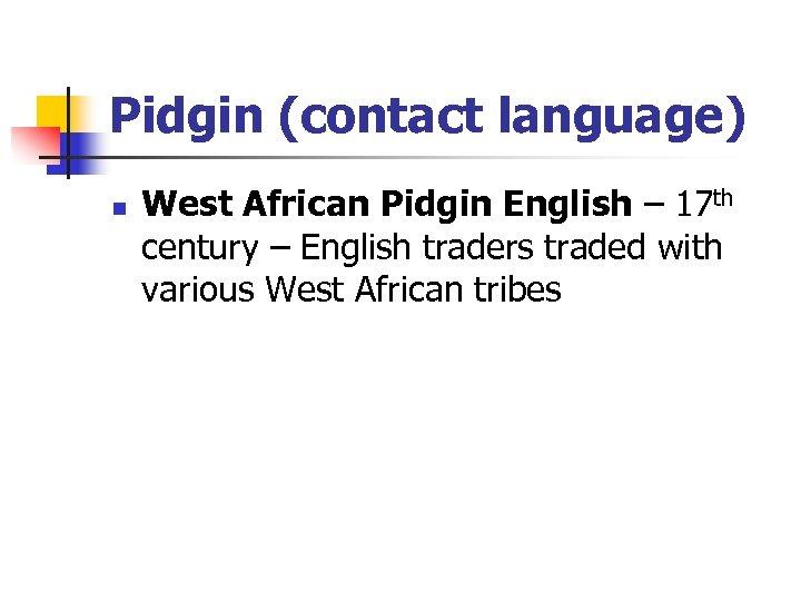 Pidgin (contact language) n West African Pidgin English – 17 th century – English
