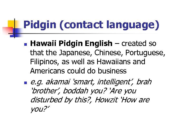 Pidgin (contact language) n n Hawaii Pidgin English – created so that the Japanese,