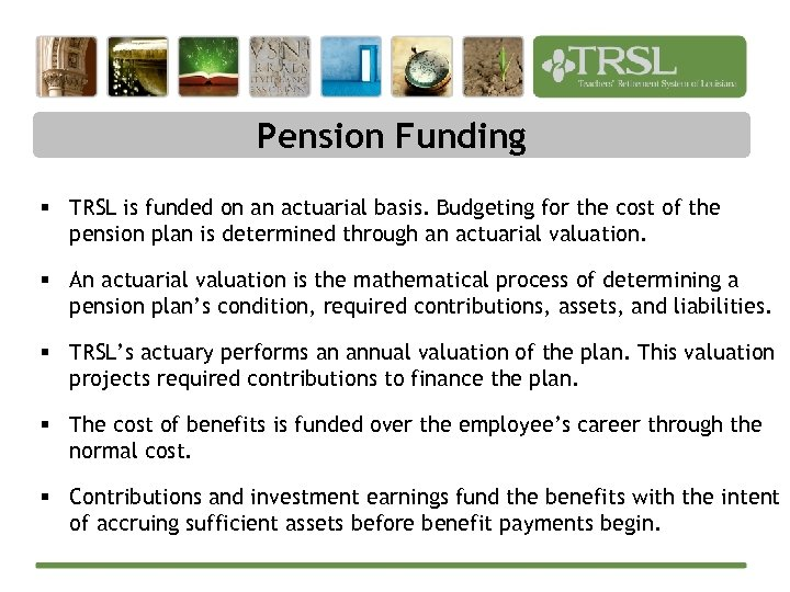 Pension Funding § TRSL is funded on an actuarial basis. Budgeting for the cost
