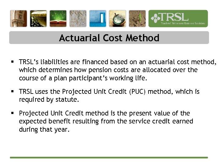 Actuarial Cost Method § TRSL's liabilities are financed based on an actuarial cost method,