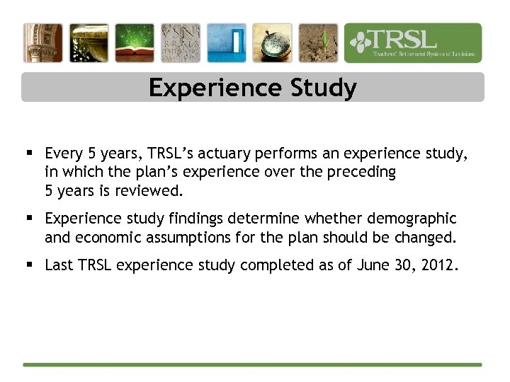 Experience Study § Every 5 years, TRSL's actuary performs an experience study, in which