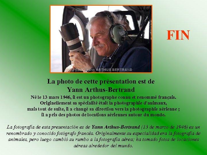 FIN La photo de cette présentation est de Yann Arthus-Bertrand Né le 13 mars