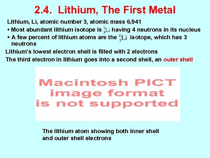 2. 4. Lithium, The First Metal Lithium, Li, atomic number 3, atomic mass 6.