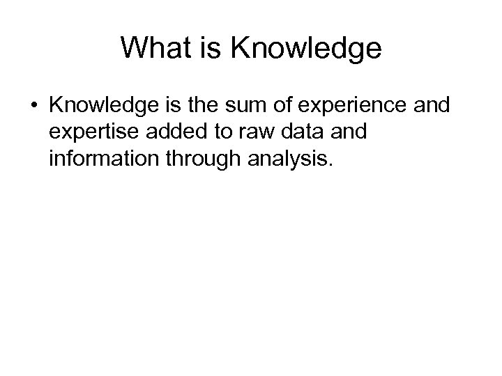 What is Knowledge • Knowledge is the sum of experience and expertise added to