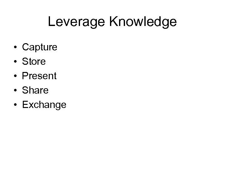 Leverage Knowledge • • • Capture Store Present Share Exchange