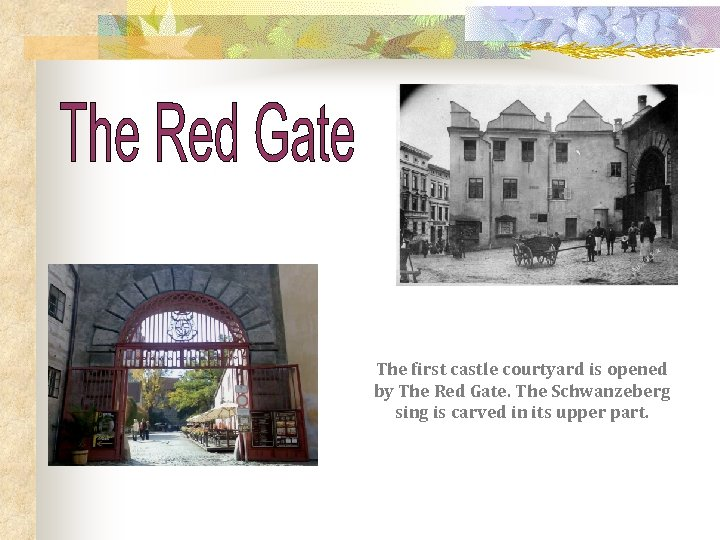 The first castle courtyard is opened by The Red Gate. The Schwanzeberg sing is