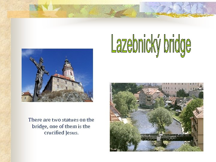 There are two statues on the bridge, one of them is the crucified Jesus.