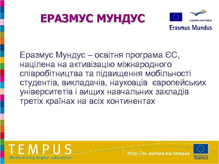ЕРАЗМУС МУНДУС Еразмус Мундус – освітня програма ЄС, націлена на активізацію міжнародного співробітництва та
