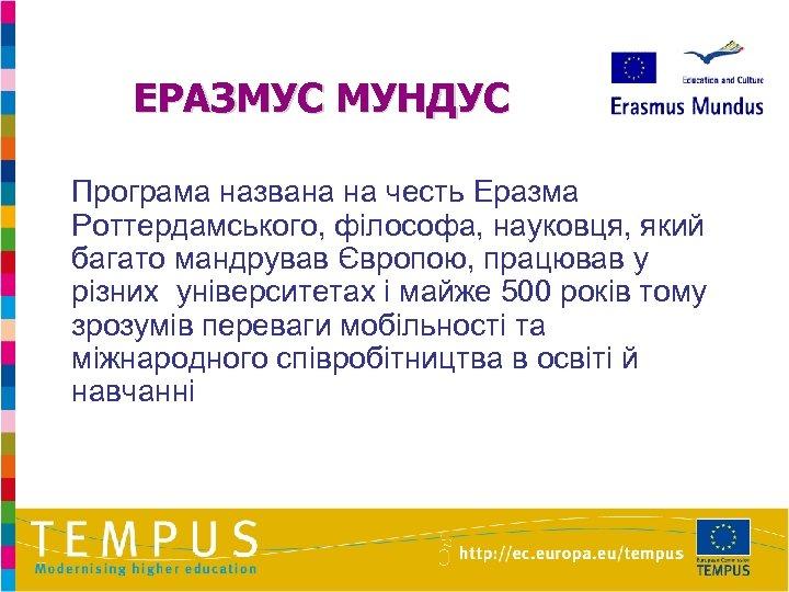 ЕРАЗМУС МУНДУС Програма названа на честь Еразма Роттердамського, філософа, науковця, який багато мандрував Європою,