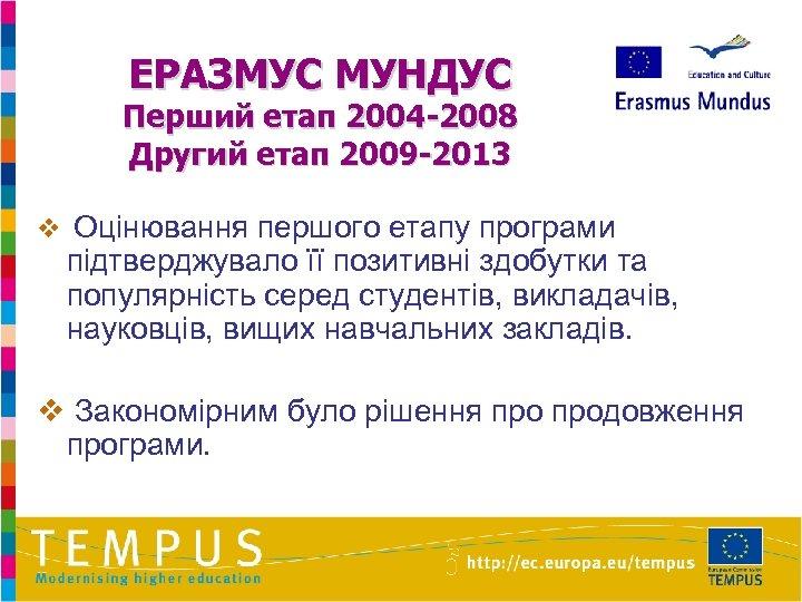 ЕРАЗМУС МУНДУС Перший етап 2004 -2008 Другий етап 2009 -2013 v Оцінювання першого етапу