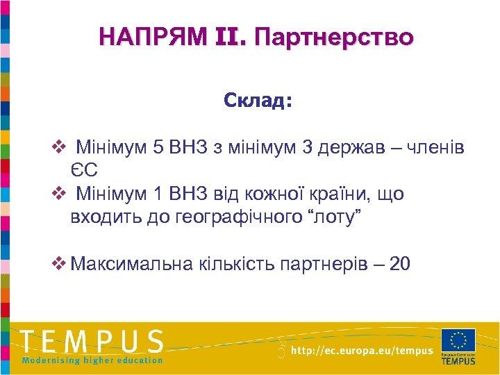 НАПРЯМ II. Партнерство Склад: v Мінімум 5 ВНЗ з мінімум 3 держав – членів