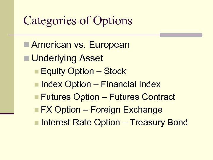 Categories of Options n American vs. European n Underlying Asset n Equity Option –