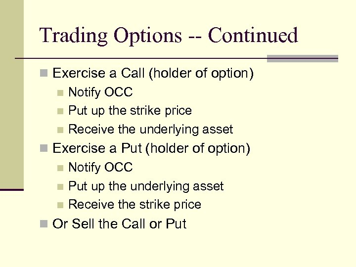 Trading Options -- Continued n Exercise a Call (holder of option) n Notify OCC