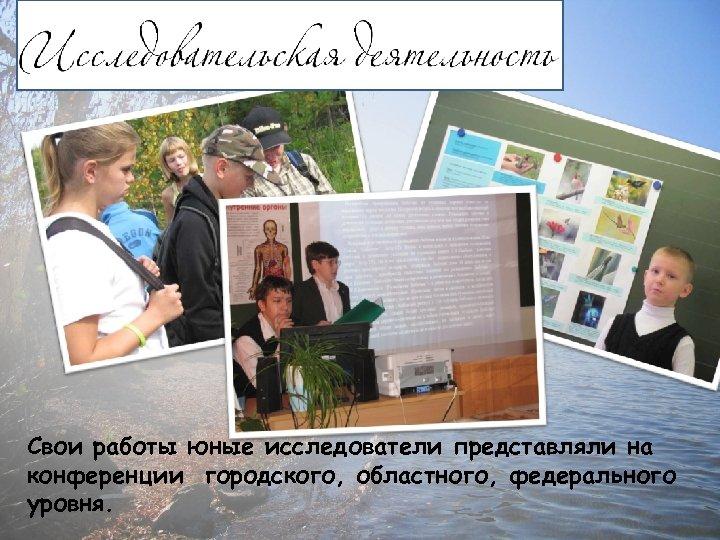 Свои работы юные исследователи представляли на конференции городского, областного, федерального уровня.