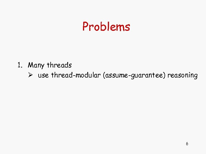 Problems 1. Many threads Ø use thread-modular (assume-guarantee) reasoning 6