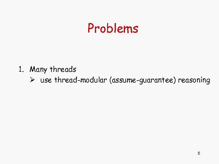 Problems 1. Many threads Ø use thread-modular (assume-guarantee) reasoning 6