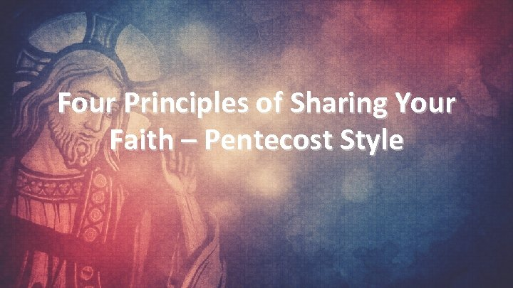 Four Principles of Sharing Your Faith – Pentecost Style