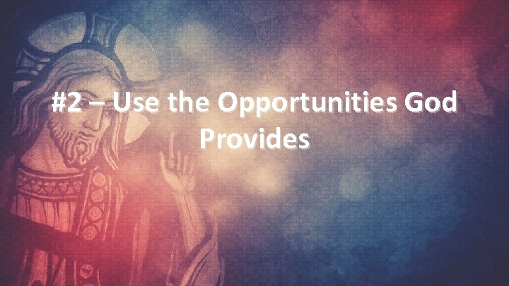 #2 – Use the Opportunities God Provides