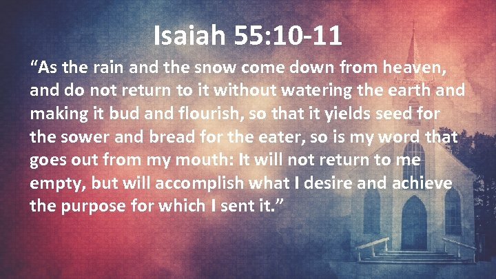 """Isaiah 55: 10 -11 """"As the rain and the snow come down from heaven,"""