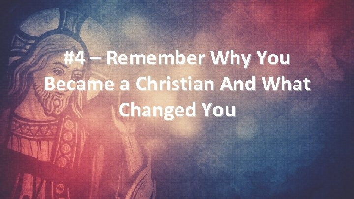 #4 – Remember Why You Became a Christian And What Changed You