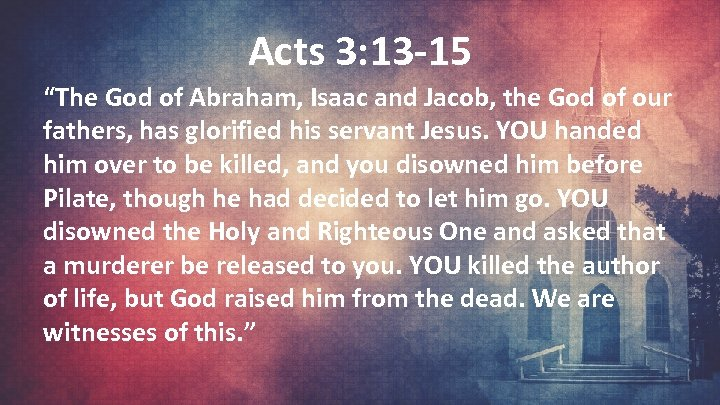 """Acts 3: 13 -15 """"The God of Abraham, Isaac and Jacob, the God of"""
