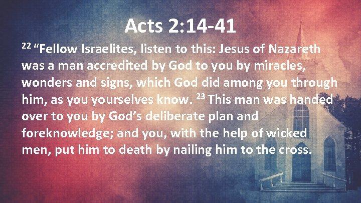 "Acts 2: 14 -41 22 ""Fellow Israelites, listen to this: Jesus of Nazareth was"