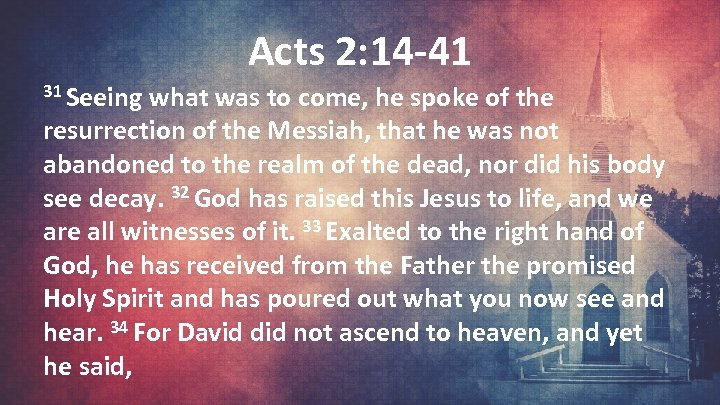 Acts 2: 14 -41 31 Seeing what was to come, he spoke of the