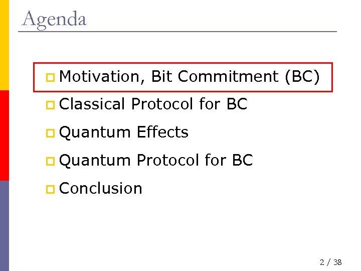 Agenda p Motivation, p Classical Bit Commitment (BC) Protocol for BC p Quantum Effects