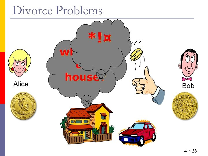 Divorce Problems *!¤ Alice who gets the house? Bob 4 / 38
