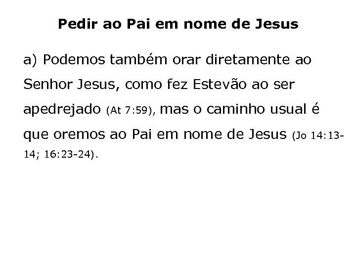 Pedir ao Pai em nome de Jesus a) Podemos também orar diretamente ao Senhor