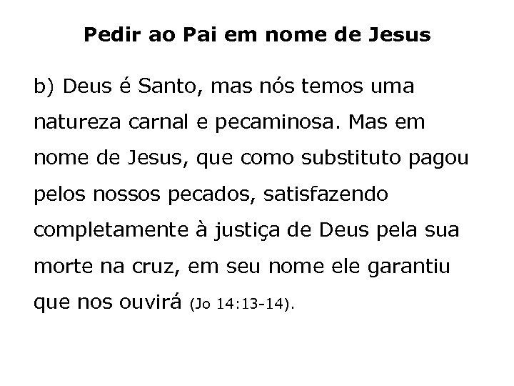 Pedir ao Pai em nome de Jesus b) Deus é Santo, mas nós temos
