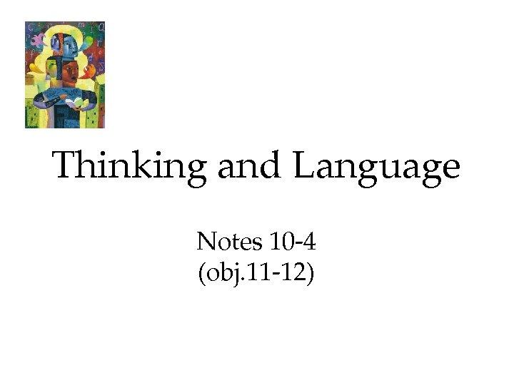 Thinking and Language Notes 10 -4 (obj. 11 -12)