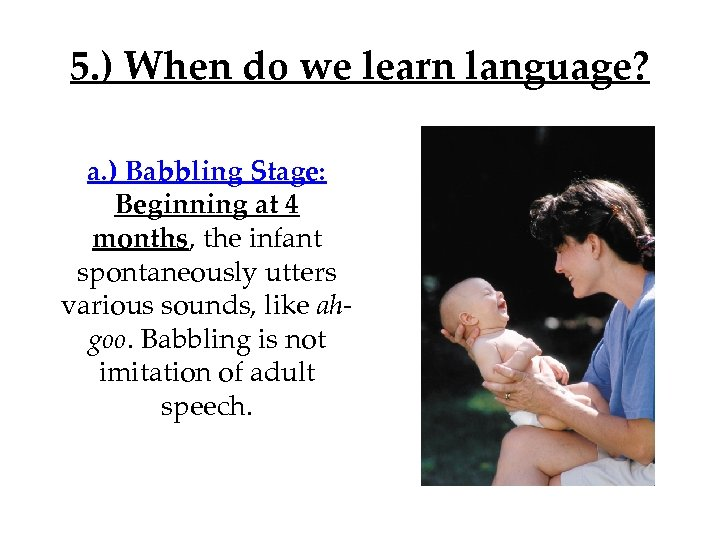 5. ) When do we learn language? a. ) Babbling Stage: Beginning at 4