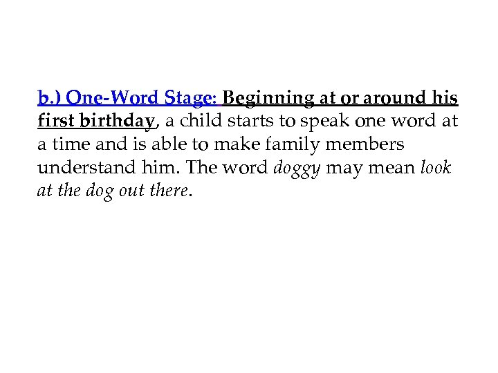 b. ) One-Word Stage: Beginning at or around his first birthday, a child starts