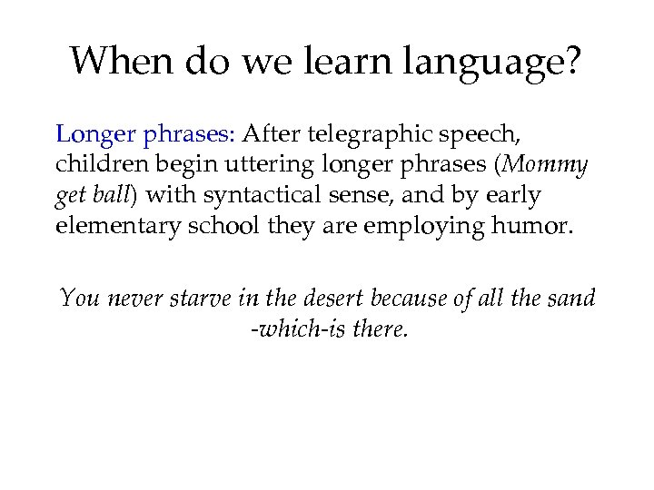 When do we learn language? Longer phrases: After telegraphic speech, children begin uttering longer