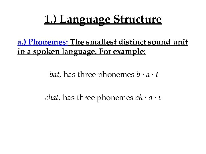 1. ) Language Structure a. ) Phonemes: The smallest distinct sound unit in a