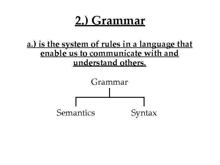 2. ) Grammar a. ) is the system of rules in a language that