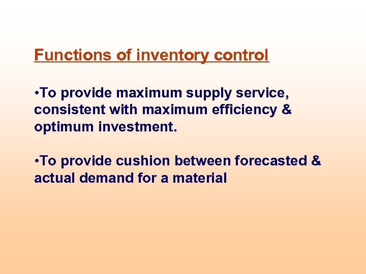 Functions of inventory control • To provide maximum supply service, consistent with maximum efficiency