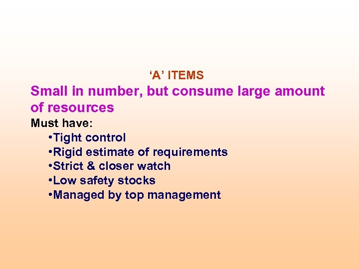 'A' ITEMS Small in number, but consume large amount of resources Must have: •