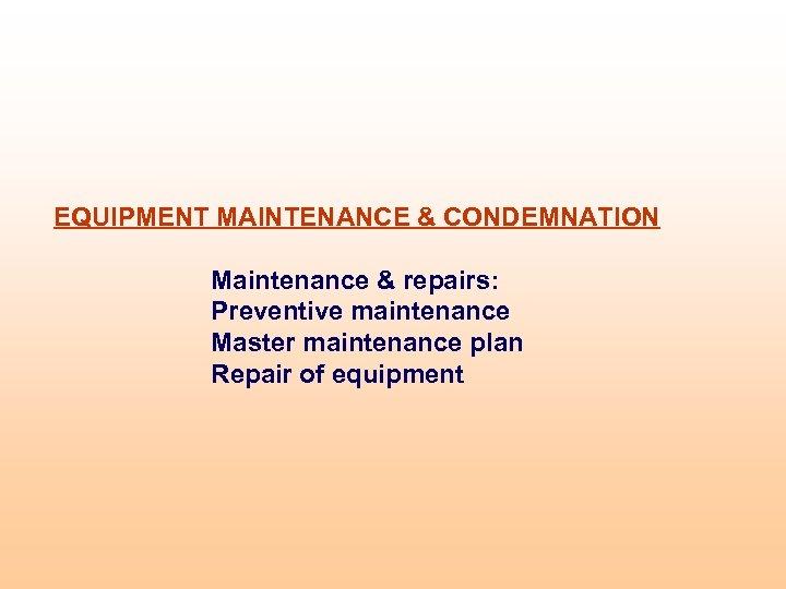 EQUIPMENT MAINTENANCE & CONDEMNATION Maintenance & repairs: Preventive maintenance Master maintenance plan Repair of